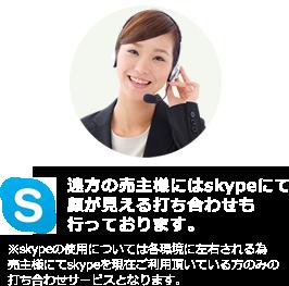 遠方の売主様にはskypeにて顔が見える打ち合わせも行っております。 ※skypeの使用については各環境に左右される為売主様にてskypeを現在ご利用頂いている方のみの打ち合わせサービスとなります。